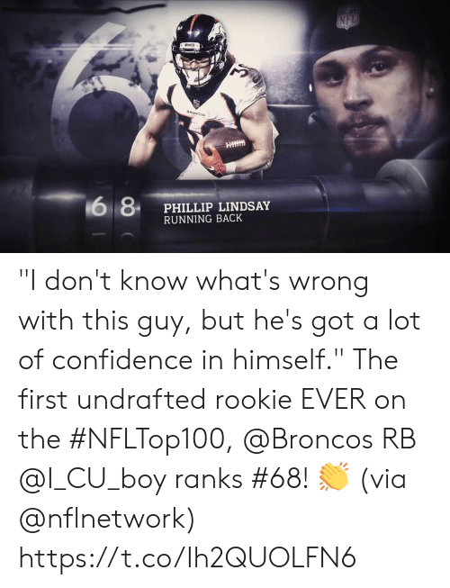 """Phillip: NFL  BRONCOS  BRONCOS  6 8  PHILLIP LINDSAY  RUNNING BACK """"I don't know what's wrong with this guy, but he's got a lot of confidence in himself.""""  The first undrafted rookie EVER on the #NFLTop100, @Broncos RB @I_CU_boy ranks #68! 👏 (via @nflnetwork) https://t.co/Ih2QUOLFN6"""