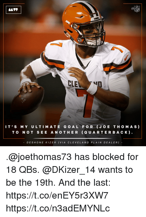 oed: NFL  CLE  IT'S MY ULTI MATE G O A L FOR (JO E TH O MAS)  TO NOT SEE AN O THER (Q U ARTERBAC K).  DESHONE KIZER (VIA C LEVELAND PLAIN DEALER) .@joethomas73 has blocked for 18 QBs. @DKizer_14 wants to be the 19th.   And the last: https://t.co/enEY5r3XW7 https://t.co/n3adEMYNLc