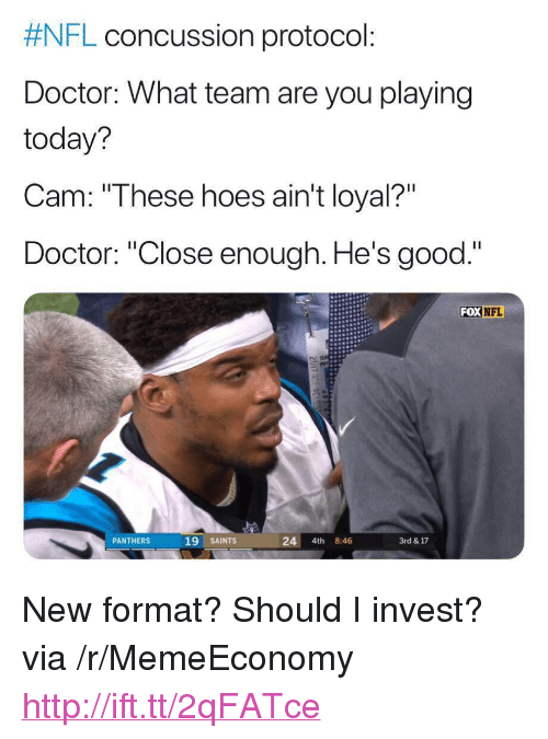 """Aint Loyal:  #NFL concussion protocol:  Doctor: What team are you playing  today?  Cam: """"These hoes ain't loyal?""""  Doctor: """"Close enough. He's good.""""  FOX NFL  PANTHERS  19 SAINTS  24 4th 8:46  3rd & 17 <p>New format? Should I invest? via /r/MemeEconomy <a href=""""http://ift.tt/2qFATce"""">http://ift.tt/2qFATce</a></p>"""