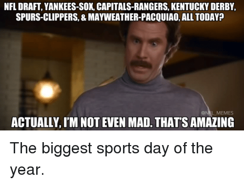 Football, Mayweather, and Nfl: NFL DRAFT, YANKEES-SOX, CAPITALS-RANGERS, KENTUCKY DERBY,  SPURS-CLIPPERS, 8 MAYWEATHER-PACQUIAO, ALL TODAY?  ACTUALLY,IM NOT EVEN MAD. THATS AMAZING The biggest sports day of the year.