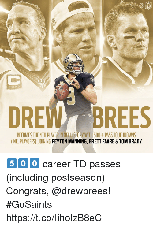 favre: NFL  DREWBREES  BECOMES THE 4TH PLAVER IN NFL HISTORY WITH 500+ PASS TOUCHDOWNS  (INC. PLAYOFFS), JOINING PEYTON MANNING, BRETT FAVRE & TOM BRADY 5️⃣0️⃣0️⃣ career TD passes (including postseason)  Congrats, @drewbrees! #GoSaints https://t.co/IiholzB8eC