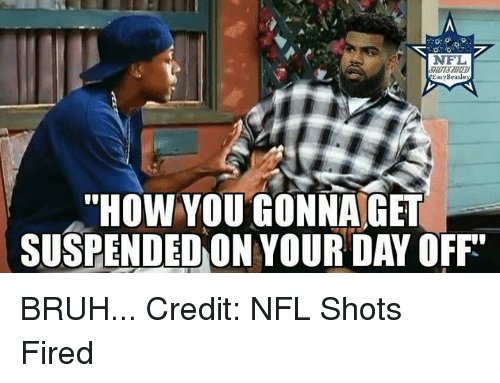 "Bruh, Nfl, and How: NFL  EasyBeasle  ""HOW YOU GONNA GT  SUSPENDED ON YOUR DAY OFF BRUH...  Credit: NFL Shots Fired"