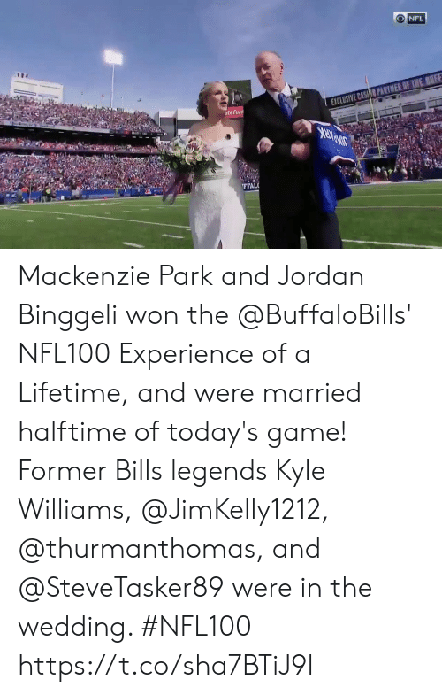 mackenzie: NFL  EXCLUSIVE CASHO PARTMER OF THE BNFF  ateFarn  FFAL Mackenzie Park and Jordan Binggeli won the @BuffaloBills' NFL100 Experience of a Lifetime, and were married halftime of today's game! Former Bills legends Kyle Williams, @JimKelly1212, @thurmanthomas, and @SteveTasker89 were in the wedding.   #NFL100 https://t.co/sha7BTiJ9l