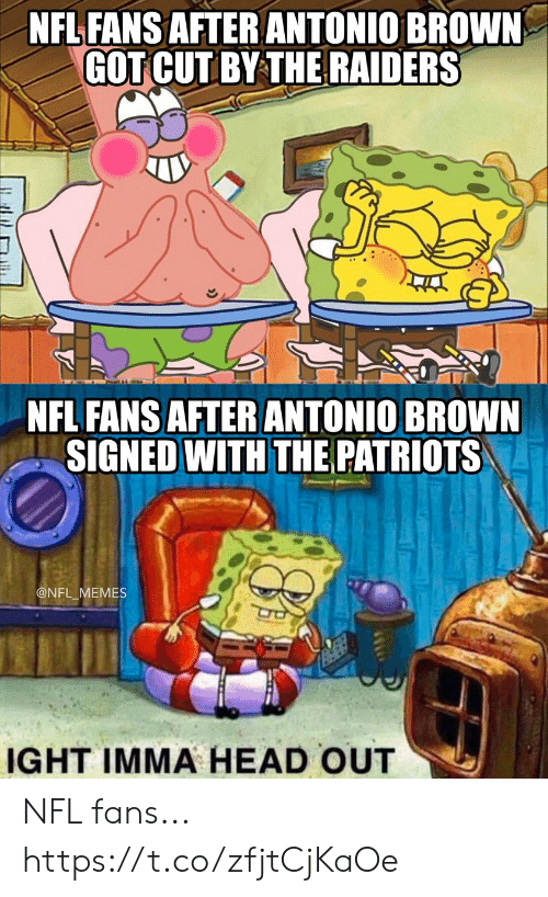 Antonio Brown: NFL FANS AFTER ANTONIO BROWN  GOT CUT BY THE RAIDERS  NFL FANS AFTERANTONIO BROWN  SIGNED WITH THE PATRIOTS  @NFL_MEMES  IGHT IMMA HEAD OUT NFL fans... https://t.co/zfjtCjKaOe