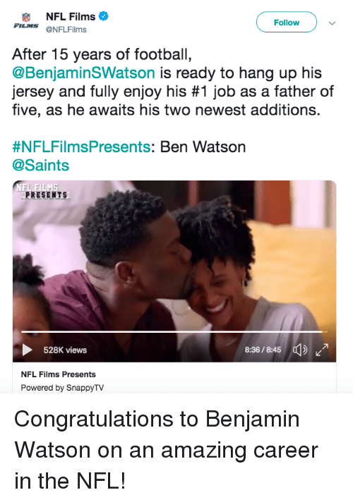 Father Of: NFL Films  FILMS @NFLFilms  Followv  After 15 years of football,  @BenjaminSWatson is ready to hang up his  Jersey and fully enjoy his #1 job as a father of  five, as he awaits his two newest additions.  #NFLFilmsPresents: Ben Watson  @Saints  PRESENTS  36/5  528K views  NFL Films Presents  Powered by SnappyTV Congratulations to Benjamin Watson on an amazing career in the NFL!