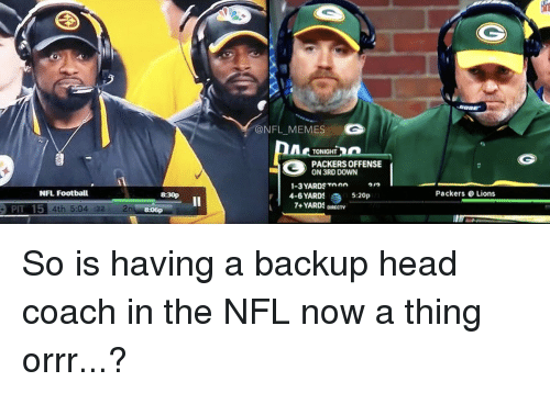 Football, Nfl, and Sports: NFL Football  PIT 15 4th 5.04 32  ONFL MEMES  TONIGHT  PACKERS OFFENSE  ON 3RD DOWN  1-3 YARDS Toen  4-6 YARDS  5:20p  7+ YARDS DIRECTV  Packers Lions So is having a backup head coach in the NFL now a thing orrr...?