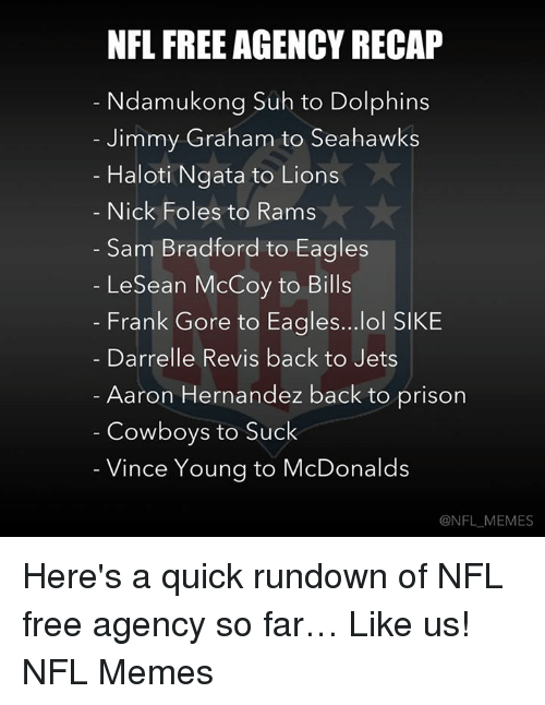 NFL: NFL FREE AGENCY RECAP  Ndamukong Suh to Dolphins  Jimmy Graham to Seahawks  Haloti Ngata to Lions  Nick Foles to Rams  Sam Bradford to Eagles  LeSean McCoy to Bills  Frank Gore to Eagles...lol SIKE  Darrelle Revis back to Jets  Aaron Hernandez back to prison  Cowboys to Suck  Vince Young to McDonalds  @NFL MEMES Here's a quick rundown of NFL free agency so far…  Like us! NFL Memes