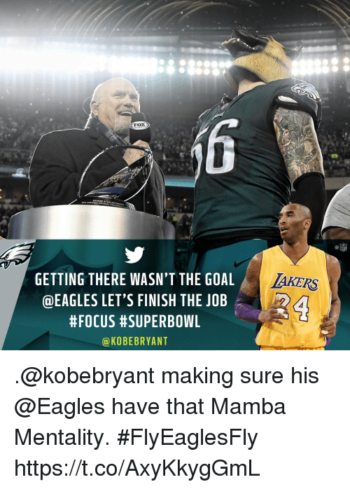 Philadelphia Eagles, Memes, and Nfl: NFL  GETTING THERE WASN'T THE GOAL  @EAGLES LET'S FINISH THE JOB  #FOCUS #SUPERBOWL  @KOBEBRYANT .@kobebryant making sure his @Eagles have that Mamba Mentality. #FlyEaglesFly https://t.co/AxyKkygGmL