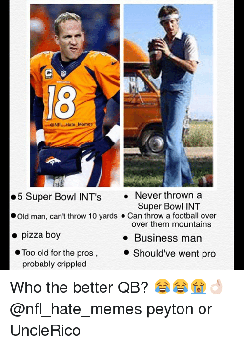 Football, Memes, and Nfl: NFL Hato Memes  5 Super Bowl INT's  Never thrown a  Super Bowl INT  Old man, can't throw 10 yards Can throw a football over  over them mountains  pizza boy  Business man  Too old for the pros  Should've went pro  probably crippled Who the better QB? 😂😂😭👌🏻@nfl_hate_memes peyton or UncleRico