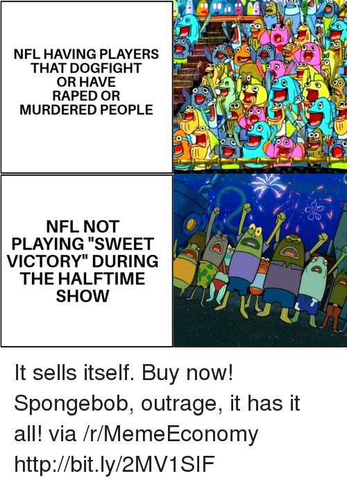 "Outrage: NFL HAVING PLAYERS  THAT DOGFIGHT  OR HAVE  RAPED OR  MURDERED PEOPLE  CO  NFL NOT  PLAYING ""SWEET  VICTORY"" DURING  THE HALFTIME  SHOW It sells itself. Buy now! Spongebob, outrage, it has it all! via /r/MemeEconomy http://bit.ly/2MV1SIF"