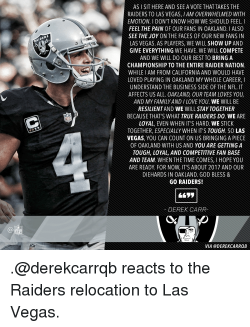 derek carr: NFL  IDERS  AS l SIT HERE AND SEE A VOTE THAT TAKES THE  RAIDERS TO LAS VEGAS HAM 0VERWHELMED WITH  EMOTION I DON'T KNOW HOW WE SHOULD FEEL.  FEEL THE PAIN OF OUR FANS IN OAKLAND ALSO  SEE THE JOY ON THE FACES OF OUR NEW FANS IN  LAS VEGAS AS PLAYERS WE WILL SHOW UP AND  GIVE EVERYTHING WE HAVE WE WILL COMPETE  AND WE WILL DO OUR BEST To BRING A  CHAMPIONSHIP TO THE ENTIRE RAIDER NATION  WHILE AM FROM CALIFORNIA AND WOULD HAVE  LOVED PLAYING IN OAKLAND MY WHOLE CAREER  UNDERSTAND THE BUSINESS SIDE 0FTHE NFL IT  AFFECTS US ALL OAKLAND OUR TEAM LOVES YOU  AND MY FAMILY AND LOVE YOU WE WILL BE  RESILIENTAND WE WILL STAY TOGETHER  BECAUSE THAT'S WHAT TRUE RAIDERS DO WE ARE  LOYAL EVEN WHEN IT'S HARD WE STICK  TOGETHER ESPECIALLY WHEN ITS TOUGH, SOLAS  VEGAS, YOU CAN COUNT ON US BRINGING A PIECE  OF OAKLAND WITH US AND YOU ARE GETTING A  TOUGH, LOYAL, AND COMPETITIVE FAN BASE  AND TEAM WHEN THE TIME COMES H0PE YOU  ARE READY FOR NOW IT'S ABOUT 2017 AND OUR  DIEHARDS IN OAKLAND GOD BLESS &  GO RAIDERS!  DEREK CARR  VIA @DEREK CARRQB .@derekcarrqb reacts to the Raiders relocation to Las Vegas.