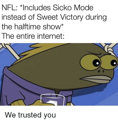Trusted You: NFL: *Includes Sicko Mode  instead of Sweet Victory during  the halftime show*  The entire internet: We trusted you