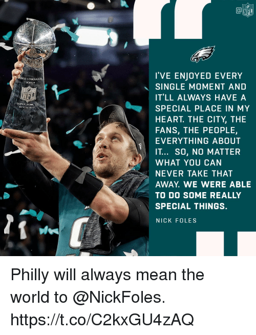 philly: NFL  I'VE ENJOYED EVERY  SINGLE MOMENT AND  IT'LL ALWAYS HAVE A  SPECIAL PLACE IN MY  HEART. THE CITY, THE  FANS, THE PEOPLE,  EVERYTHING ABOUT  IT... SO, NO MATTER  WHAT YOU CAN  NEVER TAKE THAT  AWAY. WE WERE ABLE  TO DO SOME REALLY  SPECIAL THINGS.  NICK FOLES  NCE LOiABARDL  SUPER BOWILL Philly will always mean the world to @NickFoles. https://t.co/C2kxGU4zAQ