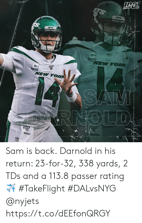 Jets: NFL  JETS  JETS  NEW YORK  NEW YORK  SAM  RNOLD  NEL  Wilone  Wilsons  NFL Sam is back.  Darnold in his return: 23-for-32, 338 yards, 2 TDs and a 113.8 passer rating ✈️  #TakeFlight #DALvsNYG @nyjets https://t.co/dEEfonQRGY