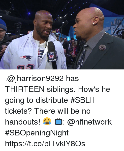 Memes, Nfl, and 🤖: NFL .@jharrison9292 has THIRTEEN siblings.  How's he going to distribute #SBLII tickets? There will be no handouts! 😂  📺: @nflnetwork #SBOpeningNight https://t.co/pITvklY8Os