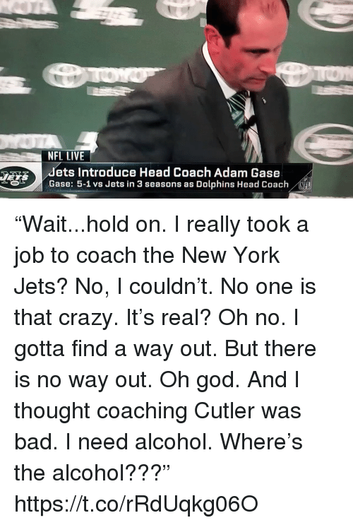 "cutler: NFL LIVE  dets Introduce Head Coach Adam Gase  Gase: 5-1 vs Jets in 3 seasons as Dolphins Head Coach  NFL ""Wait...hold on. I really took a job to coach the New York Jets? No, I couldn't. No one is that crazy. It's real? Oh no. I gotta find a way out. But there is no way out. Oh god. And I thought coaching Cutler was bad. I need alcohol. Where's the alcohol???"" https://t.co/rRdUqkg06O"