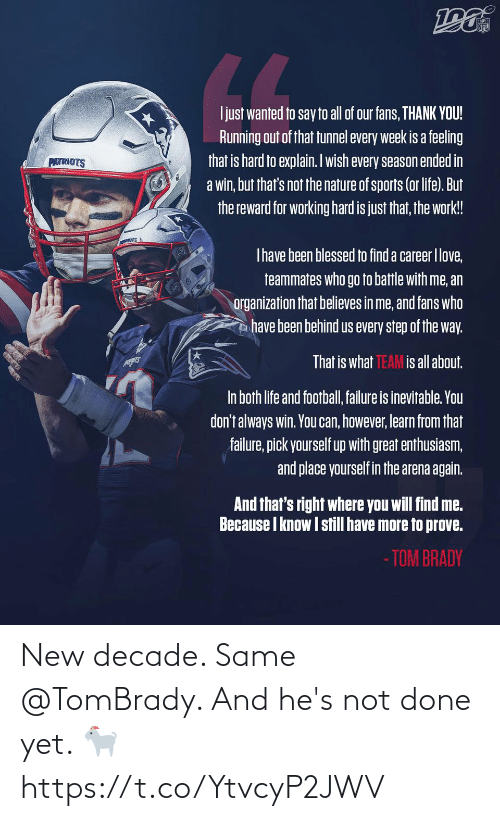 Organization: NFL  LL  Ijust wanted to say to all of our fans, THANK YOU!  Running out of that tunnel every week is a feeling  that is hard to explain. Iwish every season ended in  a win, but that's not the nature of sports (or life). But  the reward for working hard is just that, the work!  PATRIOTS  Thave been blessed to find a career Ilove,  teammates who go to battle with me, an  organization that believes in me, and fans who  have been behind us every step of the way.  That is what TEAM is all about.  In both life and football, failure is inevitable. You  don't always win. You can, however, learn from that  failure, pick yourself up with great enthusiasm,  and place yourself in the arena again.  And that's right where you will find me.  Because I know I still have more to prove.  - TOM BRADY New decade. Same @TomBrady.   And he's not done yet. 🐐 https://t.co/YtvcyP2JWV