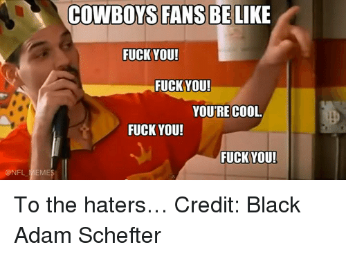 Nfl Memes Cowboys: @NFL MEME  COWBOYS FANS BE  LIKE  FUCK YOU!  FUCK YOU!  YOU'RE COOL.  FUCK YOU!  FUCK YOU! To the haters… Credit: Black Adam Schefter