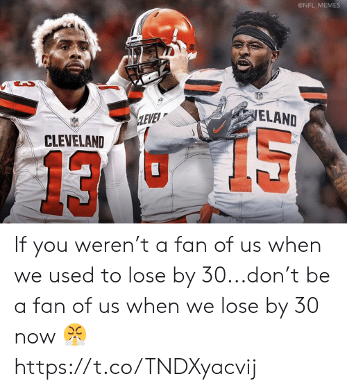 Cleveland: @NFL MEMES  ELAND  CLEVE  CLEVELAND  13 If you weren't a fan of us when we used to lose by 30...don't be a fan of us when we lose by 30 now 😤 https://t.co/TNDXyacvij
