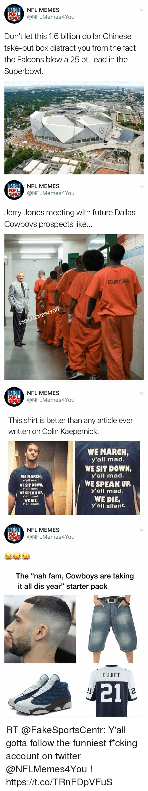 """Colin Kaepernick, Dallas Cowboys, and Fam: NFL MEMES  EMES @NFLMemes4You  Don't let this 1.6 billion dollar Chinese  take-out box distract you from the fact  the Falcons blew a 25 pt. lead in the  Superbowl   NFL MEMES  ONFLMemes4You  NFL  Jerry Jones meeting with future Dallas  Cowboys prospects like...  COUNTY JAIL  MES4YO  @N   NFL MEMES  @NFLMemes4You  NFL  This shirt is better than any article ever  written on Colin Kaepernick.  WE MARCH,  y'all mad.  WE SIT DOWN  y'all mad.  WE SPEAK UP,  y'all mad.  WE DIE,  y'all silent.  WE MARCH  y'all mad.  WE SIT DOWN,  y'all mad  WE SPEAK UP  y'all mad.  WE DIE,  y'all silent.   NFL MEMES  NFL  MIEMES NFLMemes4You  The """"nah fam, Cowboys are taking  it all dis year"""" starter pack  ELLIOTT  21  1  2 RT @FakeSportsCentr: Y'all gotta follow the funniest f*cking account on twitter @NFLMemes4You ! https://t.co/TRnFDpVFuS"""