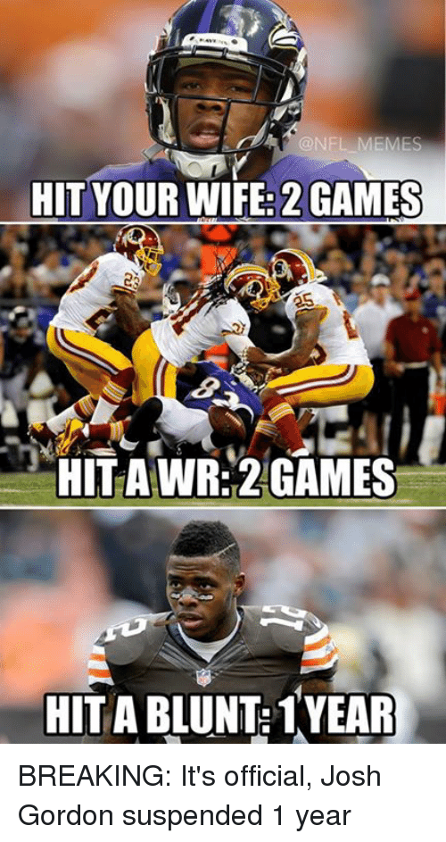 NFL: NFL MEMES  HIT YOUR WIFE: 2 GAMES  HITA WR 2 GAMES  HIT A BLUNT: 1YEAR BREAKING: It's official, Josh Gordon suspended 1 year