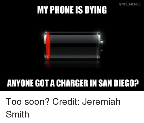 Nfl, San Diego, and San: @NFL MEMES  MY PHONE IS DYING  ANYONE GOTACHARGERIN SAN DIEGO? Too soon? Credit: Jeremiah Smith