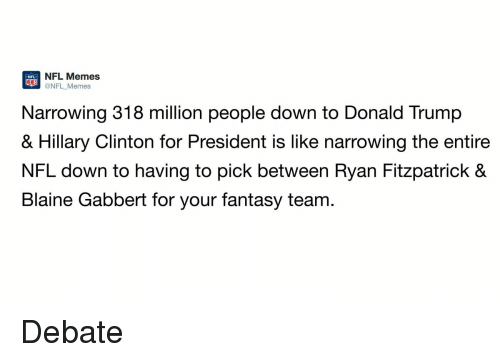 debate: NFL Memes  @NFL Memes  Narrowing 318 million people down to Donald Trump  & Hillary Clinton for President is like narrowing the entire  NFL down to having to pick between Ryan Fitzpatrick &  Blaine Gabbert for your fantasy team Debate