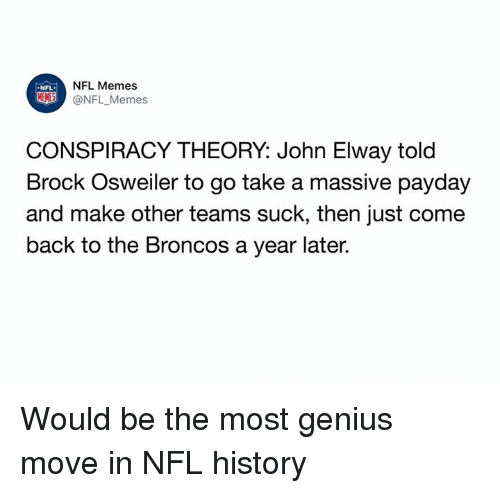 Osweiler: NFL Memes  @NFL _Memes  NFL  CONSPIRACY THEORY: John Elway told  Brock Osweiler to go take a massive pavday  and make other teams suck, then just come  back to the Broncos a year later. Would be the most genius move in NFL history