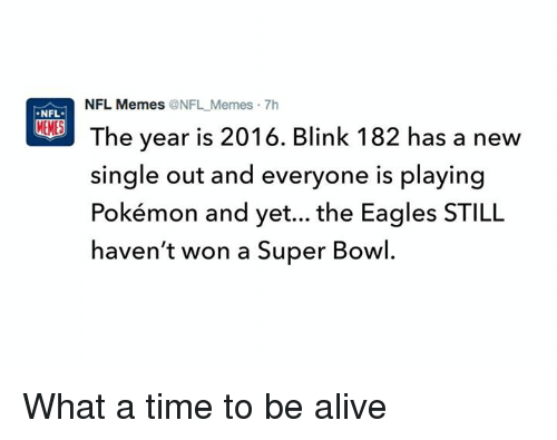 Meme, Memes, and Nfl: NFL Memes ONFL Memes 7h  NFL.  The year is 2016. Blink 182 has a new  single out and everyone is playing  Pokémon and yet... the Eagles STILL  haven't won a Super Bowl. What a time to be alive