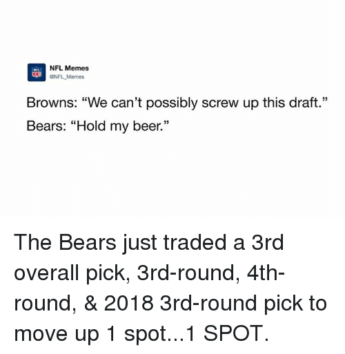 "Beer, Memes, and Nfl: NFL Memes  ONFL Memes  Browns: ""We can't possibly screw up this draft.""  Bears: ""Hold my beer."" The Bears just traded a 3rd overall pick, 3rd-round, 4th-round, & 2018 3rd-round pick to move up 1 spot...1 SPOT."