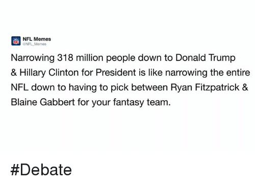 debate: NFL Memes  ONFL Narrowing 318 million people down to Donald Trump  & Hillary Clinton for President is like narrowing the entire  NFL down to having to pick between Ryan Fitzpatrick &  Blaine Gabbert for your fantasy team. #Debate