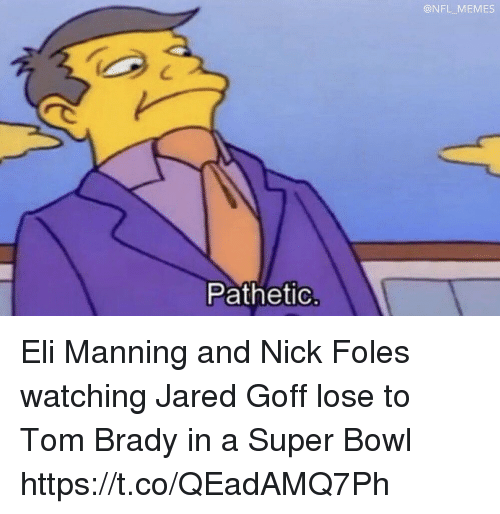 Eli Manning: @NFL MEMES  Pathetic Eli Manning and Nick Foles watching Jared Goff lose to Tom Brady in a Super Bowl https://t.co/QEadAMQ7Ph