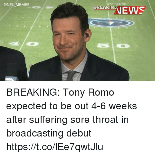 Tony Romo: @NFL MEMES  PORTSCENTER  RANEWS BREAKING: Tony Romo expected to be out 4-6 weeks after suffering sore throat in broadcasting debut https://t.co/lEe7qwtJlu