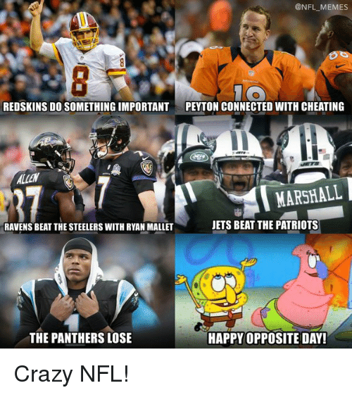 opposite day: @NFL MEMES  REDSKINS DO SOMETHING IMPORTANT  PEYTON CONNECTED WITH CHEATING  MARSHALL  JETS BEAT THE PATRIOTS  RAVENS BEAT THE STEELERS WITH RYAN MALLET  THE PANTHERS LOSE  HAPPY OPPOSITE DAY! Crazy NFL!