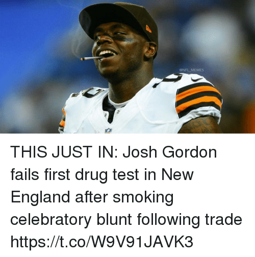 Drug Test: @NFL MEMES THIS JUST IN: Josh Gordon fails first drug test in New England after smoking celebratory blunt following trade https://t.co/W9V91JAVK3