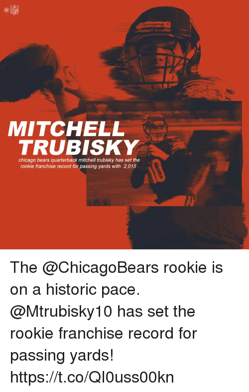 Chicago, Chicago Bears, and Memes: NFL  MITCHELL  TRUBISKY  chicago bears quarterback mitchell trubisky has set the  rookie franchise record for passing yards with 2,015 The @ChicagoBears rookie is on a historic pace. @Mtrubisky10 has set the rookie franchise record for passing yards! https://t.co/QI0uss00kn