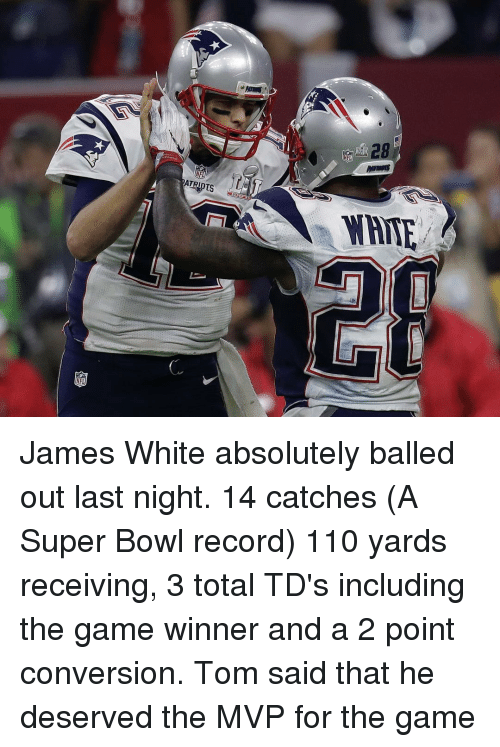 Memes, 🤖, and James White: NFL  NAME James White absolutely balled out last night. 14 catches (A Super Bowl record) 110 yards receiving, 3 total TD's including the game winner and a 2 point conversion. Tom said that he deserved the MVP for the game