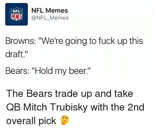 "Beer, Memes, and Nfl: NFL  NFL Memes  MEMES  @NFL Memes  Browns: ""We're going to fuck up this  draft  Bears: ""Hold my beer The Bears trade up and take QB Mitch Trubisky with the 2nd overall pick 🤔"