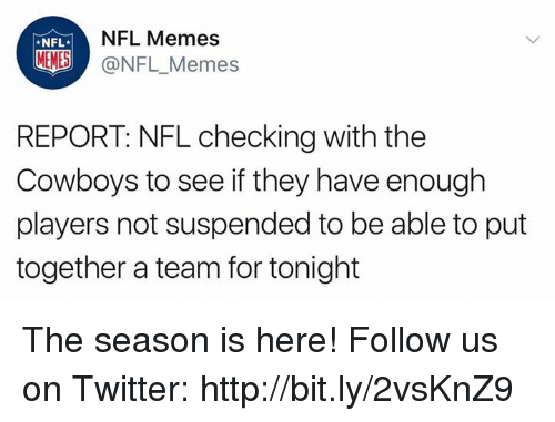 Memes Nfl: NFL  NFL Memes  MEMES @NFL_Memes  REPORT: NFL checking with the  Cowboys to see if they have enough  players not suspended to be able to put  together a team for tonight The season is here! Follow us on Twitter: http://bit.ly/2vsKnZ9