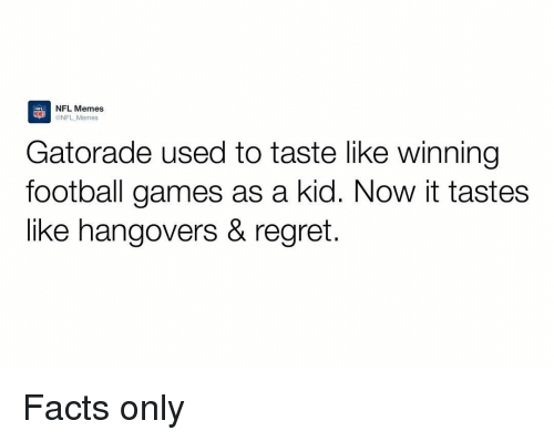 Memes Nfl: NFL NFL Memes  NFL Memes  Gatorade used to taste like winning  football games as a kid. Now it tastes  like hangovers & regret. Facts only