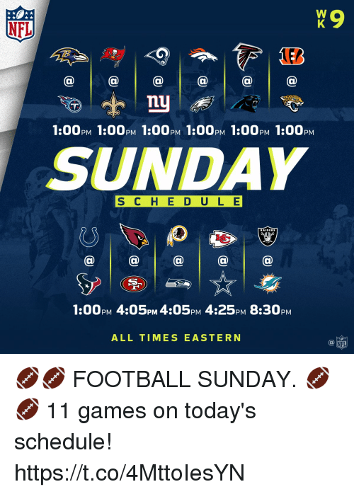 Football, Memes, and Nfl: NFL  nu  1:00PM 1:00pM 1:00PM 1:00pM 1:00PM 1:00pM  SUNDAY  S C H E D ULE  RAIDERS  1:00PM 4:05PM 4:05pM 4:25pM 8:30PM  ALL TIMES EASTERN 🏈🏈 FOOTBALL SUNDAY. 🏈🏈  11 games on today's schedule! https://t.co/4MttoIesYN