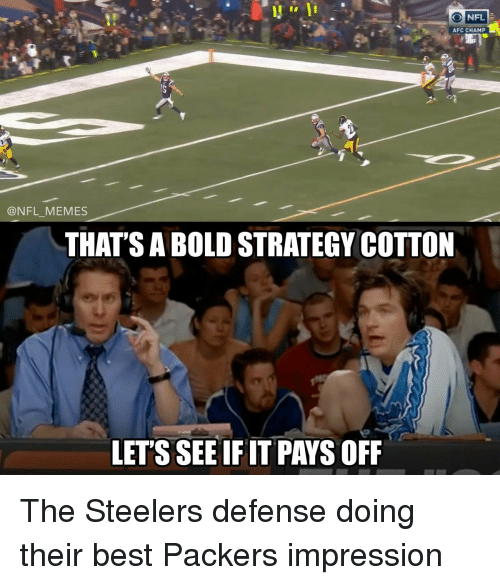Football, Nfl, and Sports: NFL  O 1  AFC CHAMP  @NFL MEMES  THAT'S A BOLD STRATEGY COTTON  LET'S SEE IF IT PAYS OFF The Steelers defense doing their best Packers impression