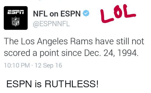 Los Angeles Rams: NFL on ESPN  LOL  @ESPNNFL  NFL  The Los Angeles Rams have still not  scored a point since Dec. 24, 1994.  10:10 PM 12 Sep 16 ESPN is RUTHLESS!