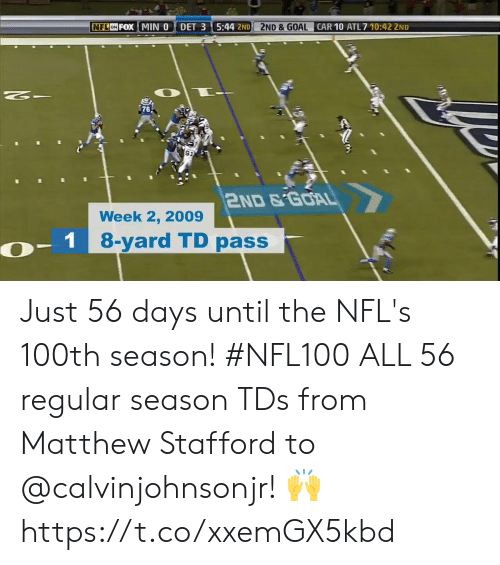 days until: NFL ON FOX MIN 0  DET 3 5:44 2ND  2ND &GOAL  CAR 10 ATL 7 10:42 2ND  $76  911  2ND&GOAL  Week 2, 2009  - 1 8-yard TD passer Just 56 days until the NFL's 100th season! #NFL100  ALL 56 regular season TDs from Matthew Stafford to @calvinjohnsonjr! 🙌 https://t.co/xxemGX5kbd
