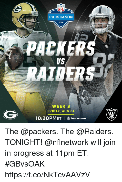 packer: NFL  RAIDERS  PRESEASON  2018  PACKER  VS  WEEK 3  FRIDAY, AUG 24  RAIDERS  10:30PMET I NETWORK The @packers. The @Raiders. TONIGHT!  @nflnetwork will join in progress at 11pm ET. #GBvsOAK https://t.co/NkTcvAAVzV