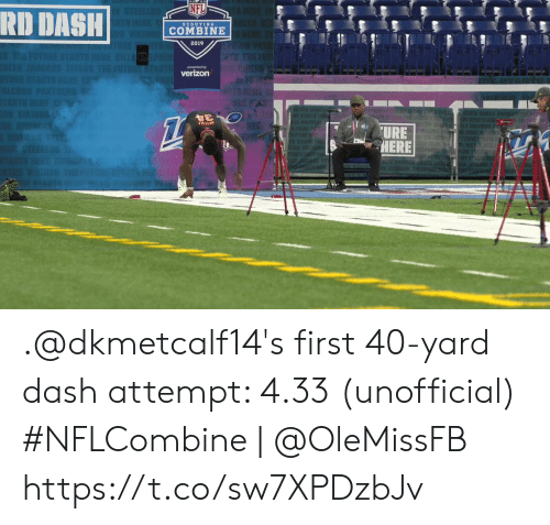 scouting: NFL  RD DASH!  SCOUTING  COMBINE  2019  presented by  verizon  URE .@dkmetcalf14's first 40-yard dash attempt: 4.33 (unofficial)  #NFLCombine | @OleMissFB https://t.co/sw7XPDzbJv
