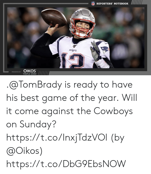 triple: NFL REPORTERS' NOTEBOOK  PATRIOTS  PATRIOTS  ΟΙKOS  PRESENTED BY  TRIPLE ZERO .@TomBrady is ready to have his best game of the year.  Will it come against the Cowboys on Sunday? https://t.co/InxjTdzVOl (by @Oikos) https://t.co/DbG9EbsNOW