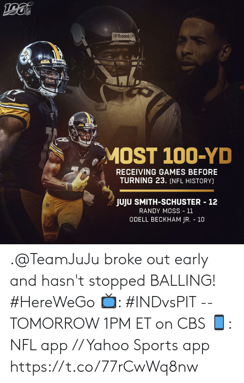 Hasnt: NFL  Riddell  Steck  MOST 100-YD  RECEIVING GAMES BEFORE  TURNING 23. (NFL HISTORY)  JUJU SMITH-SCHUSTER 12  RANDY MOSS - 11  ODELL BECKHAM JR. 10 .@TeamJuJu broke out early and hasn't stopped BALLING! #HereWeGo  📺: #INDvsPIT -- TOMORROW 1PM ET on CBS 📱: NFL app // Yahoo Sports app https://t.co/77rCwWq8nw