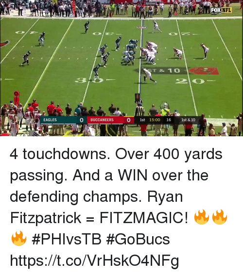 Ryan Fitzpatrick: NFL  ST & 10  12  EAGLES  O BUCCANEERS  0 1st 15:00 16 1st & 10 4 touchdowns. Over 400 yards passing. And a WIN over the defending champs.  Ryan Fitzpatrick = FITZMAGIC! 🔥🔥🔥 #PHIvsTB #GoBucs https://t.co/VrHskO4NFg