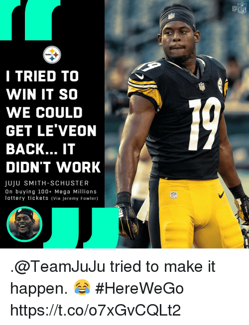 Leveon: NFL  Steelers  I TRIED TO  WIN IT SO  WE COULD  GET LE'VEON  BACK... IT  DIDN'T WORK  JUJU SMITH-SCHUSTER  On buying 100+ Mega Millions  lottery tickets Via Jeremy Fowler)  NFL .@TeamJuJu tried to make it happen. 😂  #HereWeGo https://t.co/o7xGvCQLt2